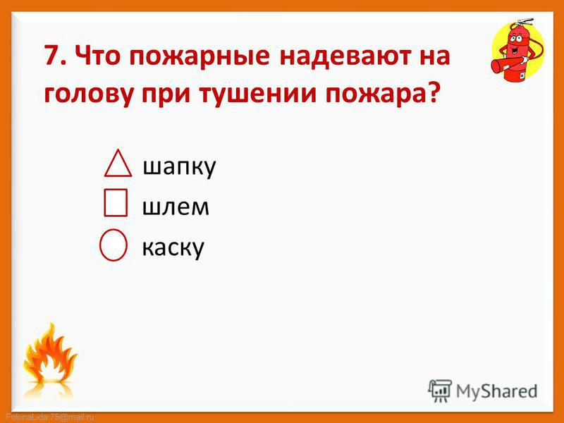 FokinaLida.75@mail.ru 7. Что пожарные надевают на голову при тушении пожара? шапку шлем каску