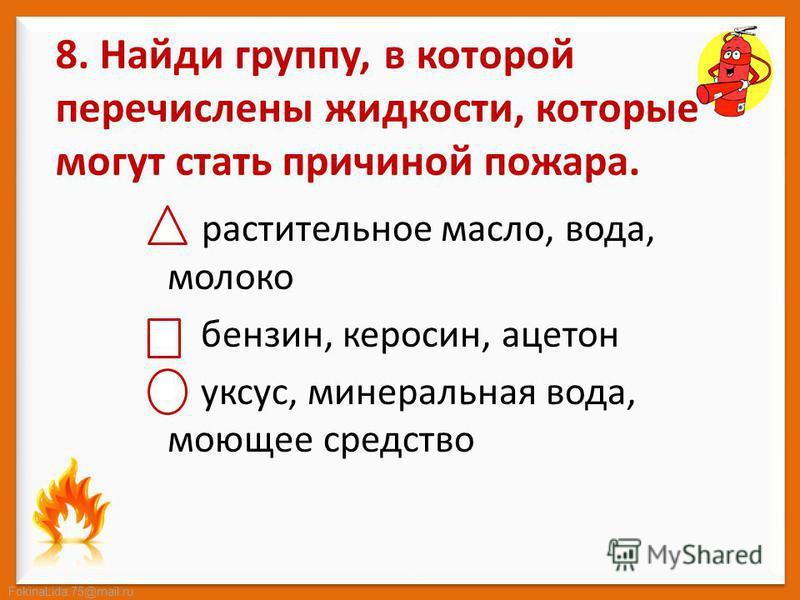 FokinaLida.75@mail.ru 8. Найди группу, в которой перечислены жидкости, которые могут стать причиной пожара. растительное масло, вода, молоко бензин, керосин, ацетон уксус, минеральная вода, моющее средство