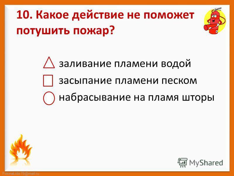FokinaLida.75@mail.ru 10. Какое действие не поможет потушить пожар? заливание пламени водой засыпание пламени песком набрасывание на пламя шторы
