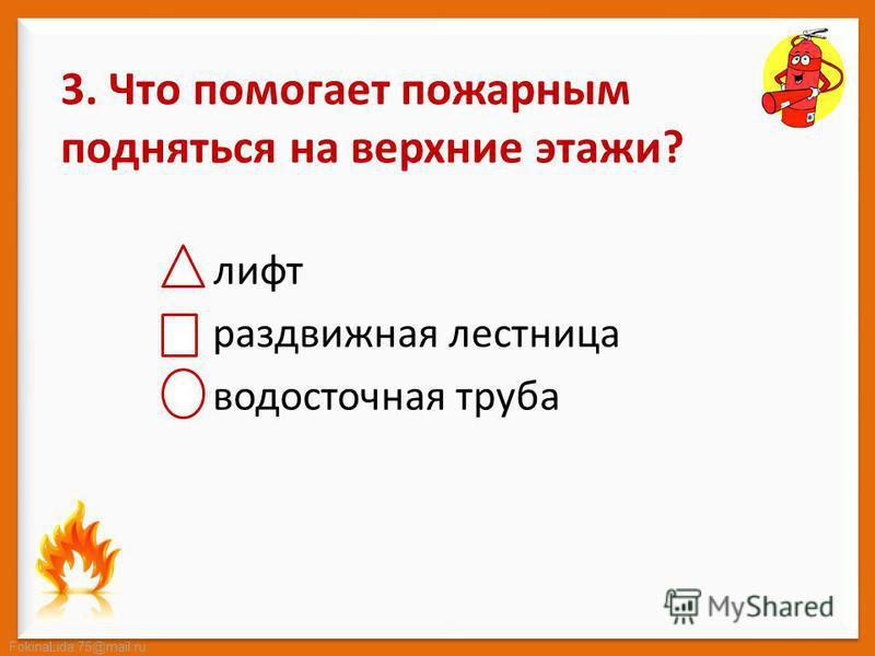 FokinaLida.75@mail.ru 3. Что помогает пожарным подняться на верхние этажи? лифт раздвижная лестница водосточная труба
