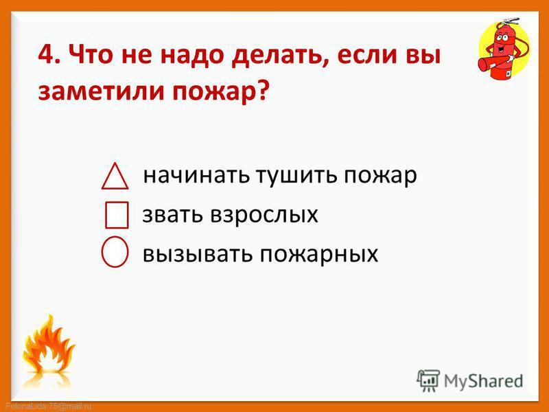 FokinaLida.75@mail.ru 4. Что не надо делать, если вы заметили пожар? начинать тушить пожар звать взрослых вызывать пожарных