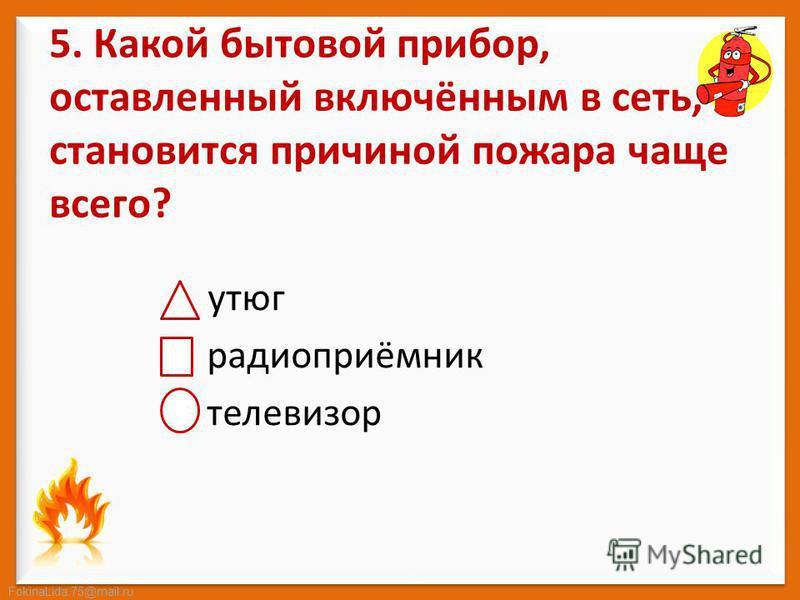 FokinaLida.75@mail.ru 5. Какой бытовой прибор, оставленный включённым в сеть, становится причиной пожара чаще всего? утюг радиоприёмник телевизор