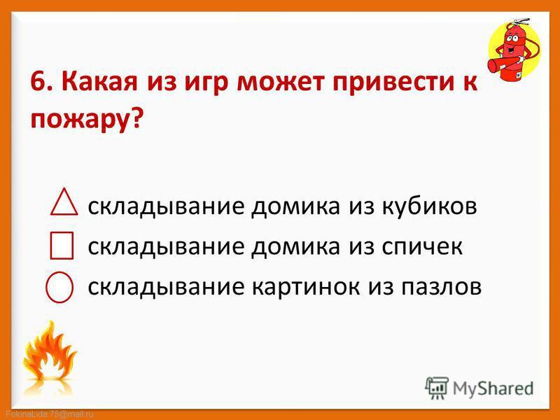 FokinaLida.75@mail.ru 6. Какая из игр может привести к пожару? складывание домика из кубиков складывание домика из спичек складывание картинок из пазлов