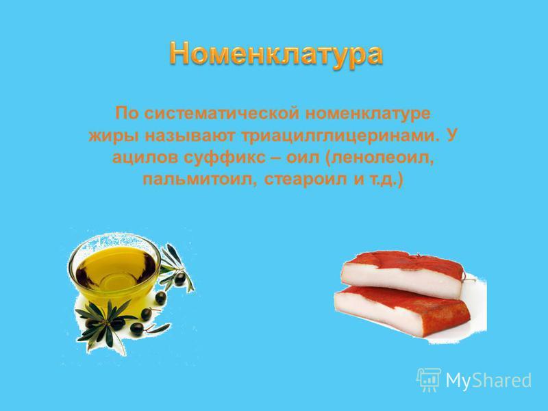 По систематической номенклатуре жиры называют триацилглицеринами. У ацилов суффикс – оил (ленолеоил, пальмитоил, стеароил и т.д.)