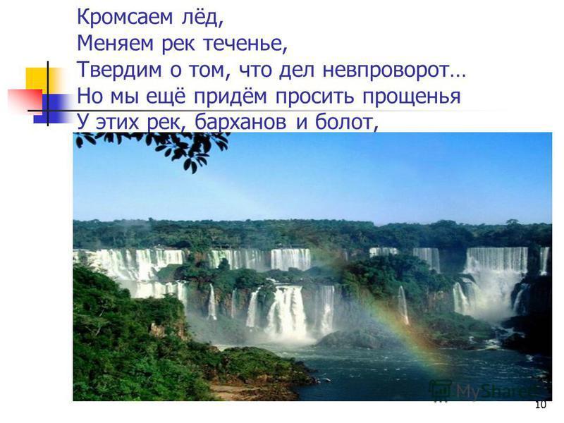 Кромсаем лёд, Меняем рек теченье, Твердим о том, что дел невпроворот… Но мы ещё придём просить прощенья У этих рек, барханов и болот, 10