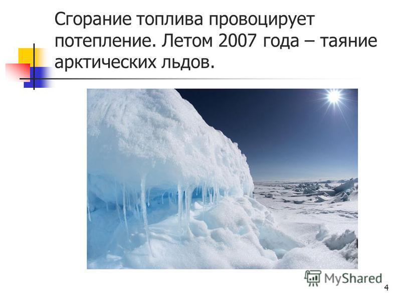 Сгорание топлива провоцирует потепление. Летом 2007 года – таяние арктических льдов. 4