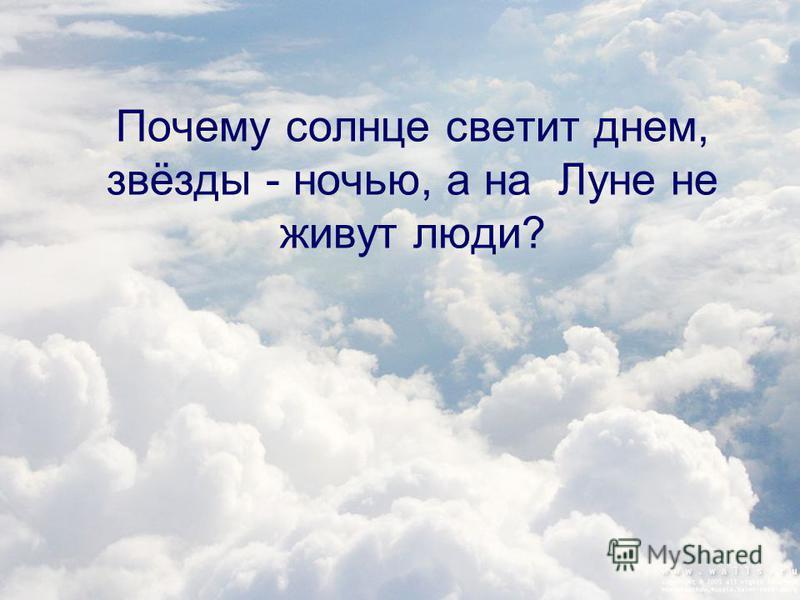 Почему солнце светит днем, звёзды - ночью, а на Луне не живут люди?