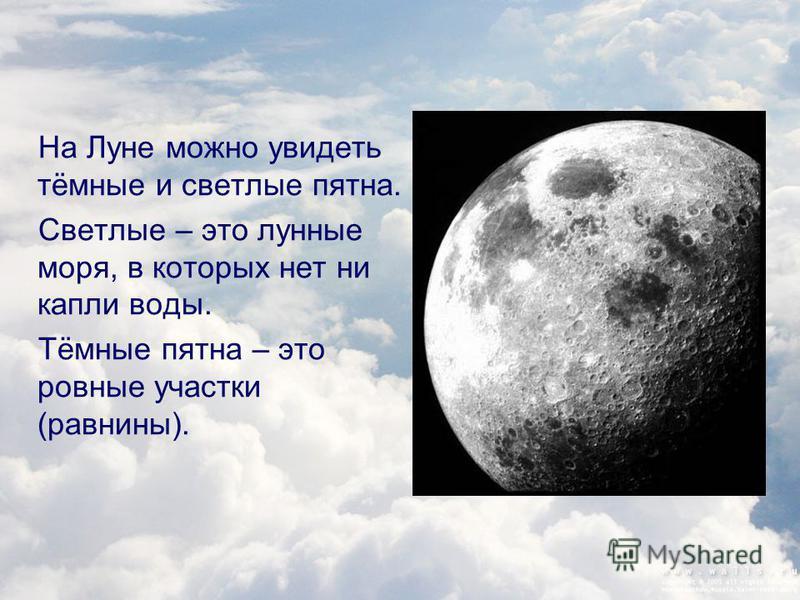 На Луне можно увидеть тёмные и светлые пятна. Светлые – это лунные моря, в которых нет ни капли воды. Тёмные пятна – это ровные участки (равнины).