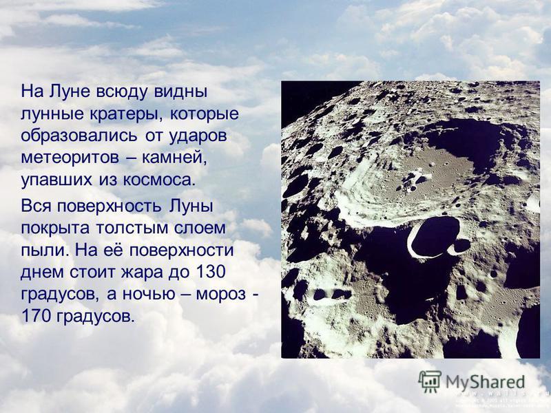 На Луне всюду видны лунные кратеры, которые образовались от ударов метеоритов – камней, упавших из космоса. Вся поверхность Луны покрыта толстым слоем пыли. На её поверхности днем стоит жара до 130 градусов, а ночью – мороз - 170 градусов.