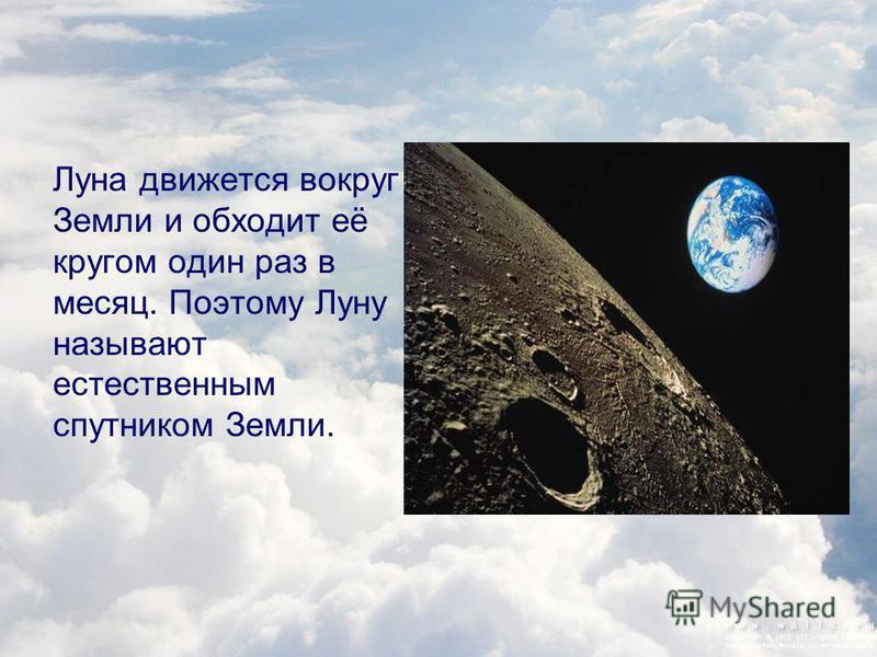 Луна движется вокруг Земли и обходит её кругом один раз в месяц. Поэтому Луну называют естественным спутником Земли.