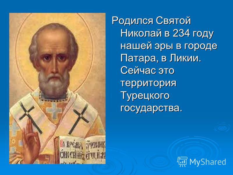 Родился Святой Николай в 234 году нашей эры в городе Патара, в Ликии. Сейчас это территория Турецкого государства.