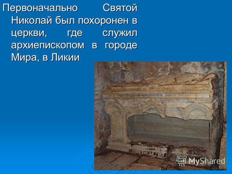 Первоначально Святой Николай был похоронен в церкви, где служил архиепископом в городе Мира, в Ликии