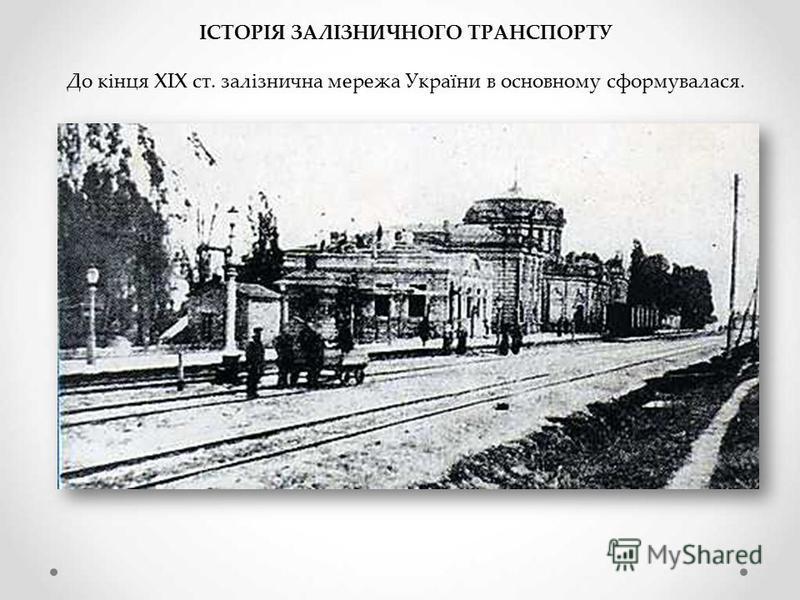 ІСТОРІЯ ЗАЛІЗНИЧНОГО ТРАНСПОРТУ До кінця XIX ст. залізнична мережа України в основному сформувалася.
