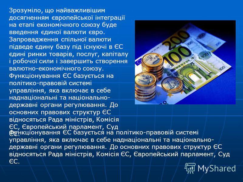 Зрозуміло, що найважливішим досягненням європейської інтеграції на етапі економічного союзу буде введення єдиної валюти євро. Запровадження спільної валюти підведе єдину базу під існуючі в ЄС єдині ринки товарів, послуг, капіталу і робочої сили і зав