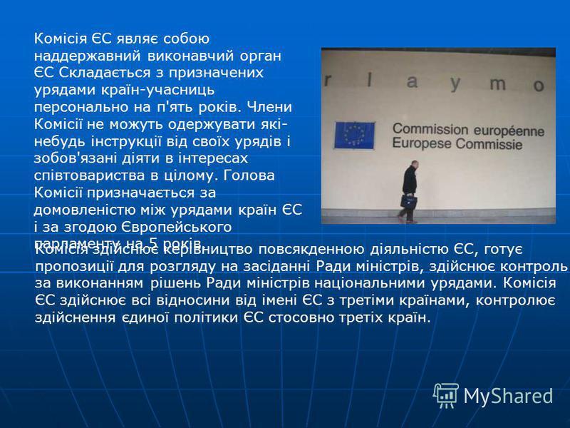 Комісія ЄС являє собою наддержавний виконавчий орган ЄС Складається з призначених урядами країн-учасниць персонально на п'ять років. Члени Комісії не можуть одержувати які- небудь інструкції від своїх урядів і зобов'язані діяти в інтересах співтовари