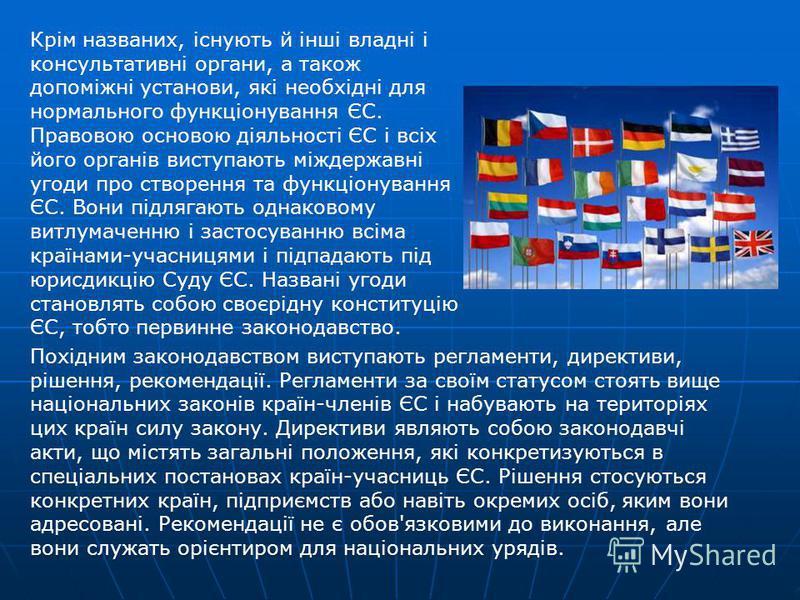 Крім названих, існують й інші владні і консультативні органи, а також допоміжні установи, які необхідні для нормального функціонування ЄС. Правовою основою діяльності ЄС і всіх його органів виступають міждержавні угоди про створення та функціонування