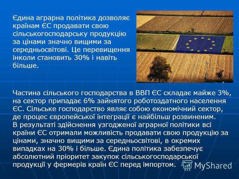 Єдина аграрна політика дозволяє країнам ЄС продавати свою сільськогосподарську продукцію за цінами значно вищими за середньосвітові. Це перевищення інколи становить 30% і навіть більше. Частина сільського господарства в ВВП ЄС складає майже 3%, на се