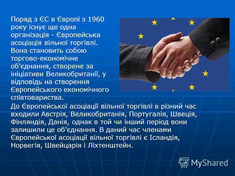 Поряд з ЄС в Європі з 1960 року існує ще одна організація - Європейська асоціація вільної торгівлі. Вона становить собою торгово-економічне об'єднання, створене за ініціативи Великобританії, у відповідь на створення Європейського економічного співтов