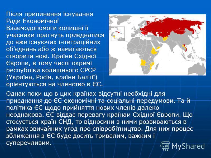 Після припинення існування Ради Економічної Взаємодопомоги колишні її учасники прагнуть приєднатися до вже існуючих інтеграційних об'єднань або ж намагаються створити нові. Країни Східної Європи, в тому числі окремі республіки колишнього СРСР (Україн