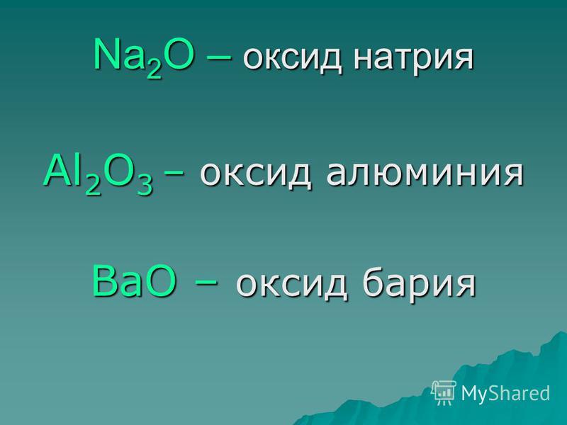 Na 2 O – оксид натрия Al 2 O 3 – оксид алюминия ВаО – оксид бария
