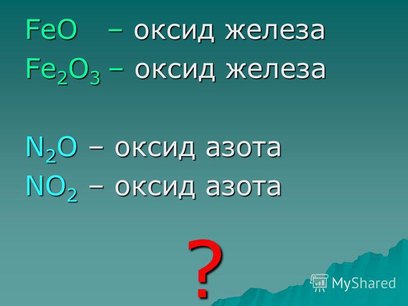FeO – оксид железа Fe 2 O 3 – оксид железа N 2 O – оксид азота NO 2 – оксид азота ?