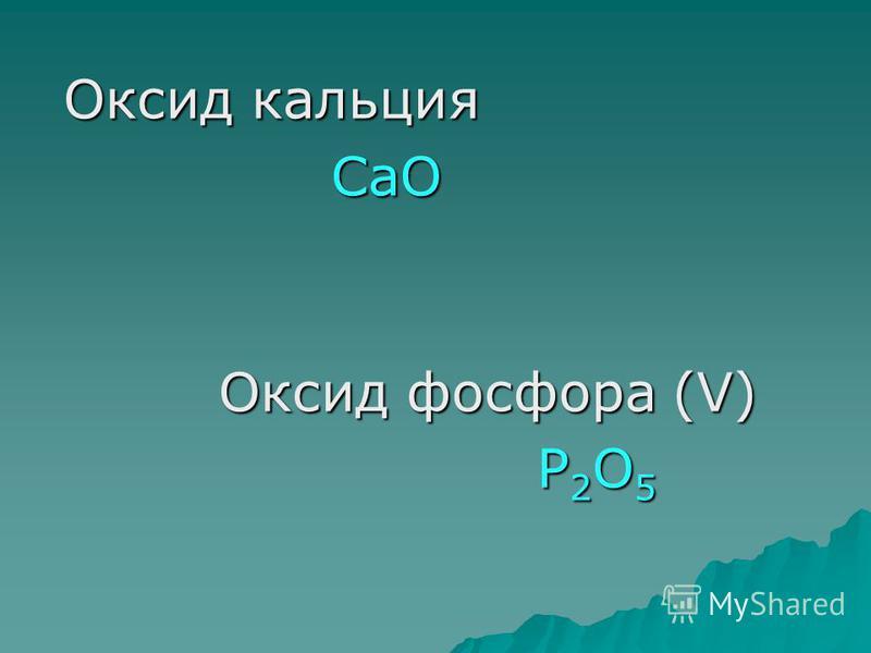Оксид кальция Оксид кальция СаО СаО Оксид фосфора (V) Оксид фосфора (V) Р 2 О 5 Р 2 О 5
