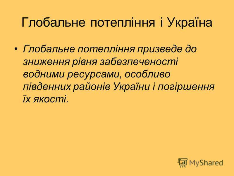 Глобальне потепління і Україна Глобальне потепління призведе до зниження рівня забезпеченості водними ресурсами, особливо південних районів України і погіршення їх якості.