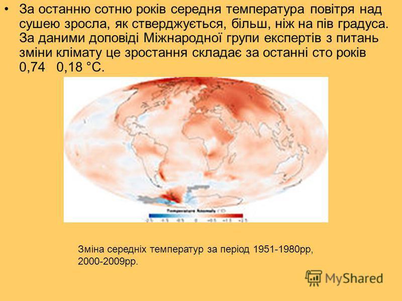 За останню сотню років середня температура повітря над сушею зросла, як стверджується, більш, ніж на пів градуса. За даними доповіді Міжнародної групи експертів з питань зміни клімату це зростання складає за останні сто років 0,74 0,18 °C. Зміна сере