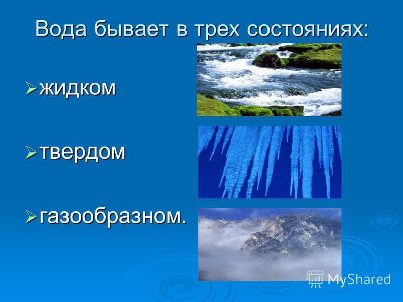 Вода бывает в трех состояниях: жидком жидком твердом твердом газообразном. газообразном.