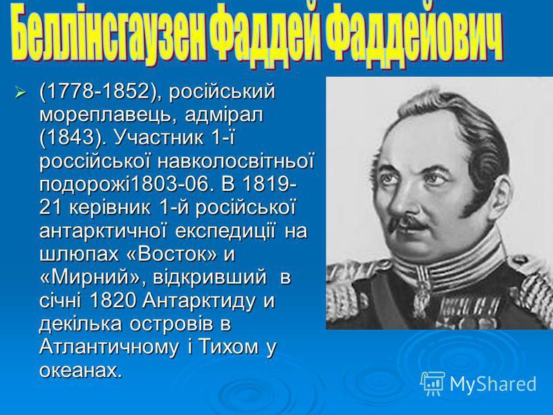 (1778-1852), російський мореплавець, адмірал (1843). Участник 1-ї россійської навколосвітньої подорожі1803-06. В 1819- 21 керівник 1-й російської антарктичної експедиції на шлюпах «Восток» и «Мирний», відкривший в січні 1820 Антарктиду и декілька ост