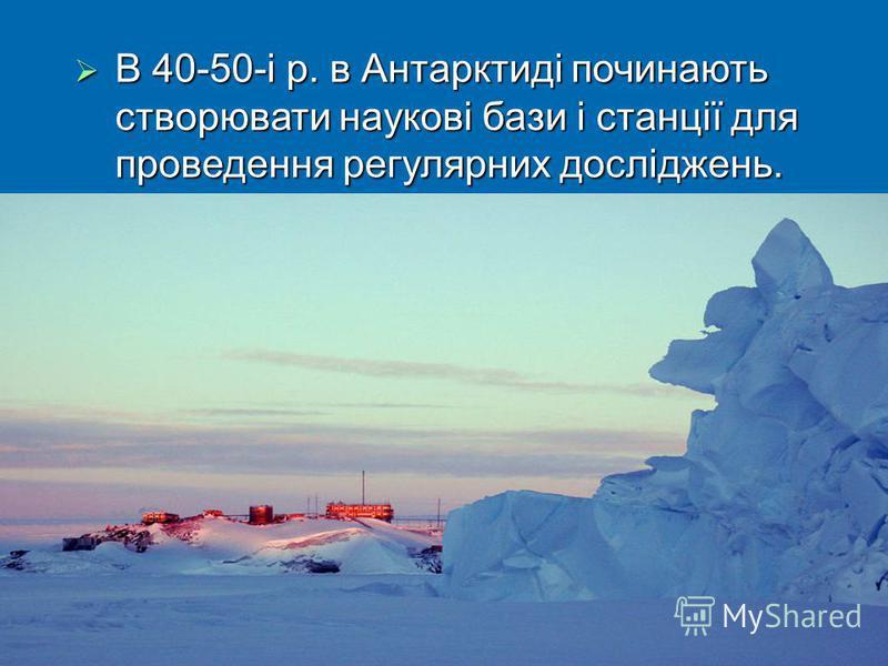 В 40-50-і р. в Антарктиді починають створювати наукові бази і станції для проведення регулярних досліджень. В 40-50-і р. в Антарктиді починають створювати наукові бази і станції для проведення регулярних досліджень.