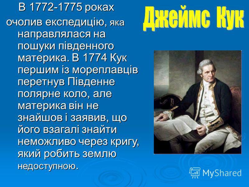 В 1772-1775 роках В 1772-1775 роках очолив експедицію, яка направлялася на пошуки південного материка. В 1774 Кук першим із мореплавців перетнув Південне полярне коло, але материка він не знайшов і заявив, що його взагалі знайти неможливо через кригу