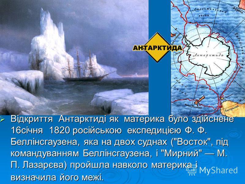 Відкриття Антарктиді як материка було здійснене 16січня 1820 російською експедицією Ф. Ф. Беллінсгаузена, яка на двох суднах (