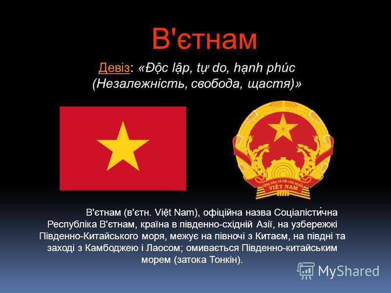 ДевізДевіз: «Ðc lp, t do, hnh phúc (Незалежність, свобода, щастя)» В'єтнам (в'єтн. Vit Nam), офіційна назва Соціалісти́чна Республіка В'єтнам, країна в південно-східній Азії, на узбережжі Південно-Китайського моря, межує на півночі з Китаєм, на півдн