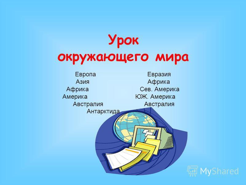 Урок окружающего мира Европа Евразия Азия Африка Африка Сев. Америка Америка ЮЖ. Америка Австралия Австралия Антарктида