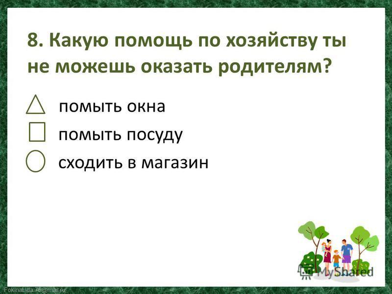 FokinaLida.75@mail.ru 8. Какую помощь по хозяйству ты не можешь оказать родителям? помыть окна помыть посуду сходить в магазин