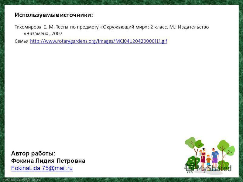 FokinaLida.75@mail.ru Используемые источники: Тихомирова Е. М. Тесты по предмету «Окружающий мир»: 2 класс. М.: Издательство «Экзамен», 2007 Семья http://www.rotarygardens.org/images/MCj04120420000[1].gifhttp://www.rotarygardens.org/images/MCj0412042