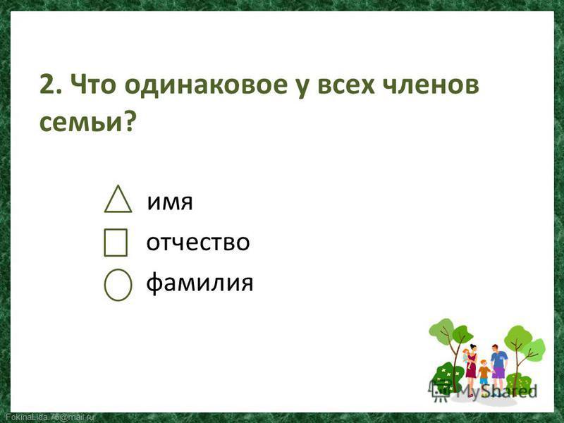 FokinaLida.75@mail.ru 2. Что одинаковое у всех членов семьи? имя отчество фамилия