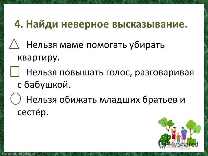 FokinaLida.75@mail.ru 4. Найди неверное высказывание. Нельзя маме помогать убирать квартиру. Нельзя повышать голос, разговаривая с бабушкой. Нельзя обижать младших братьев и сестёр.