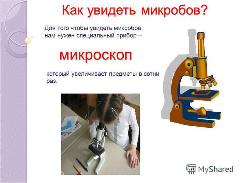 Для того чтобы увидеть микробов, нам нужен специальный прибор – микроскоп который увеличивает предметы в сотни раз. Как увидеть микробов?