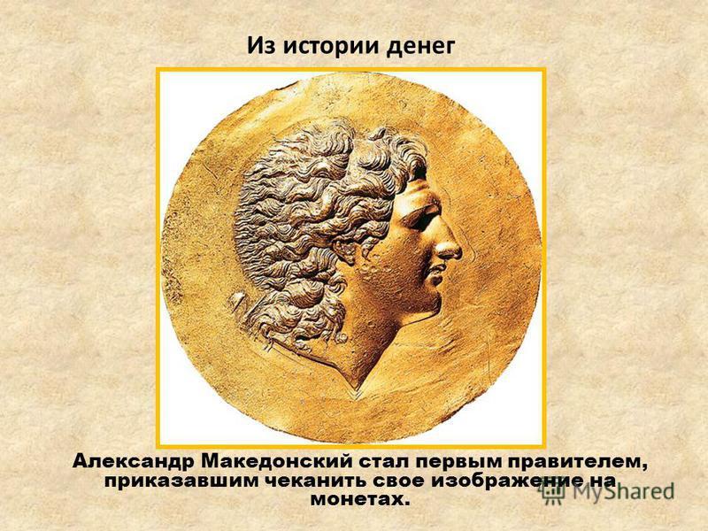 Александр Македонский стал первым правителем, приказавшим чеканить свое изображение на монетах. Из истории денег
