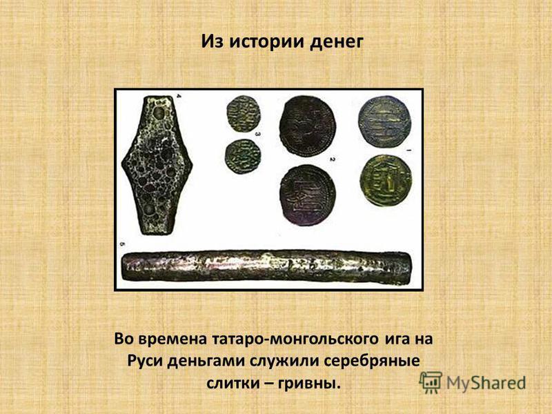 Из истории денег Во времена татаро-монгольского ига на Руси деньгами служили серебряные слитки – гривны.
