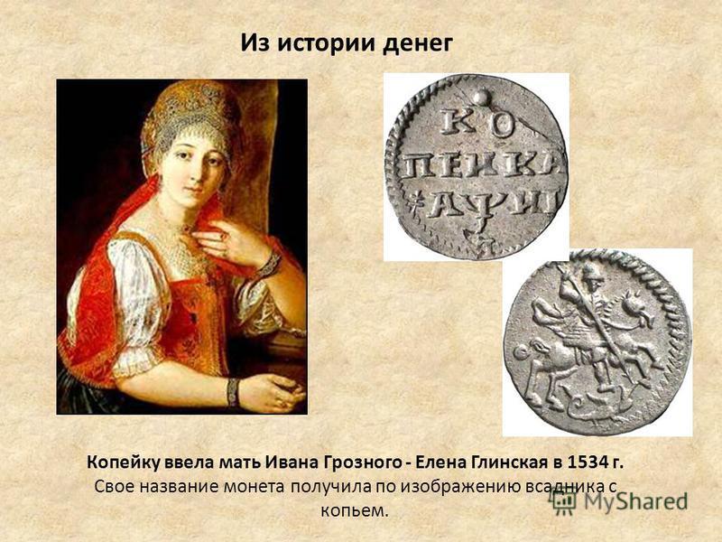 Из истории денег Копейку ввела мать Ивана Грозного - Елена Глинская в 1534 г. Свое название монета получила по изображению всадника с копьем.