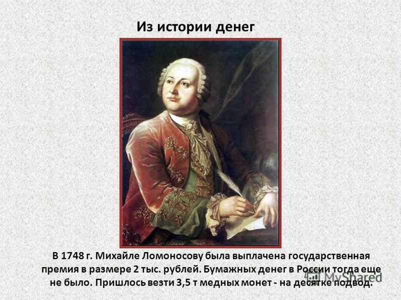 Из истории денег В 1748 г. Михайле Ломоносову была выплачена государственная премия в размере 2 тыс. рублей. Бумажных денег в России тогда еще не было. Пришлось везти 3,5 т медных монет - на десятке подвод.
