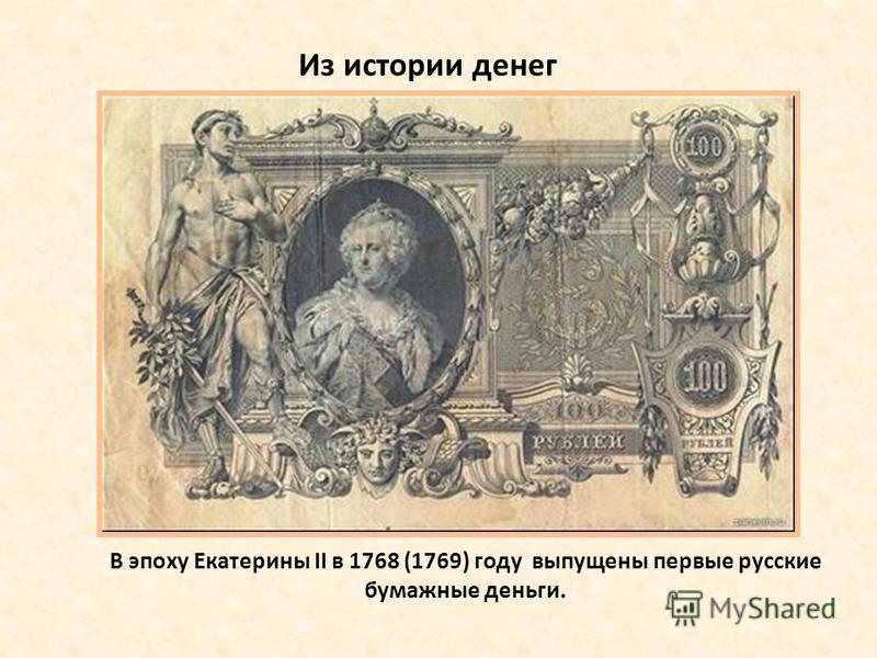 Из истории денег В эпоху Екатерины ІІ в 1768 (1769) году выпущены первые русские бумажные деньги.