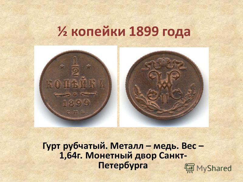 ½ копейки 1899 года Гурт рубчатый. Металл – медь. Вес – 1,64 г. Монетный двор Санкт- Петербурга