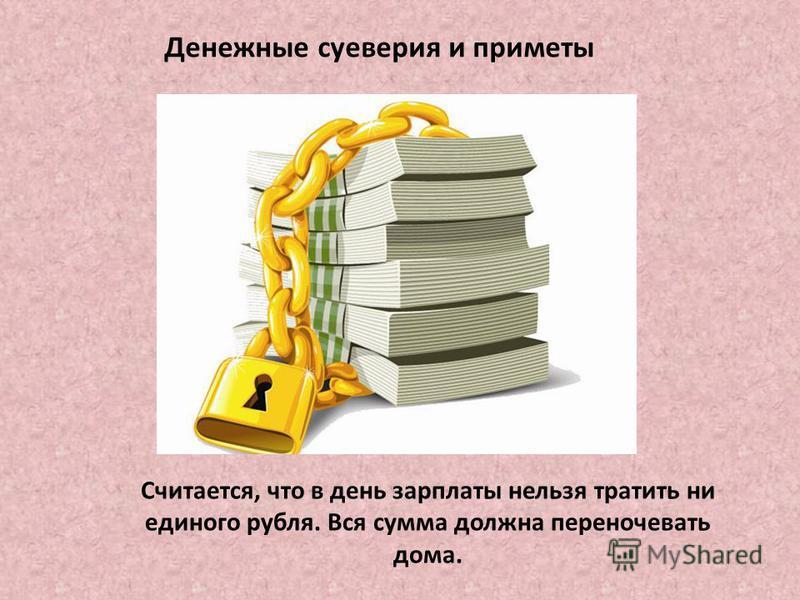 Денежные суеверия и приметы Считается, что в день зарплаты нельзя тратить ни единого рубля. Вся сумма должна переночевать дома.