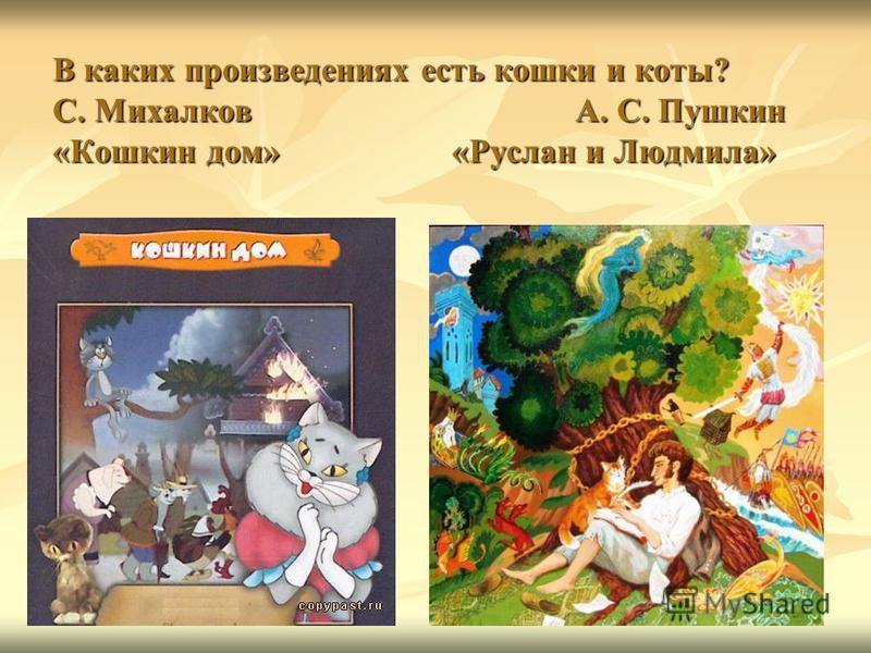 В каких произведениях есть кошки и коты? С. Михалков А. С. Пушкин «Кошкин дом» «Руслан и Людмила»