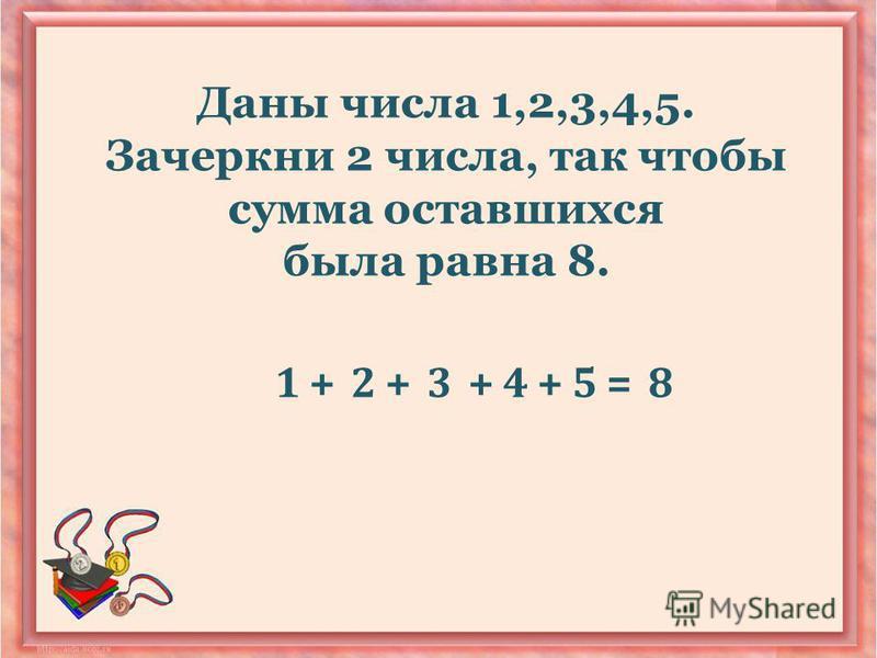 Даны числа 1,2,3,4,5. Зачеркни 2 числа, так чтобы сумма оставшихся была равна 8. 1+2+++345=8