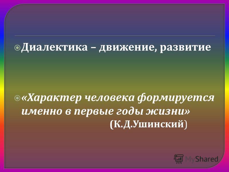 Диалектика – движение, развитие « Характер человека формируется именно в первые годы жизни » ( К. Д. Ушинский )